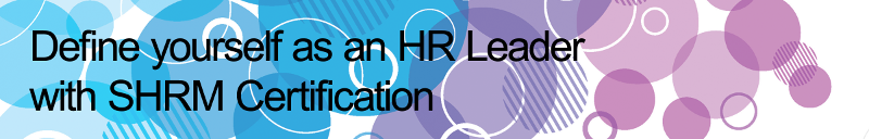 Define yourself as an HR Leader with SHRM Certification